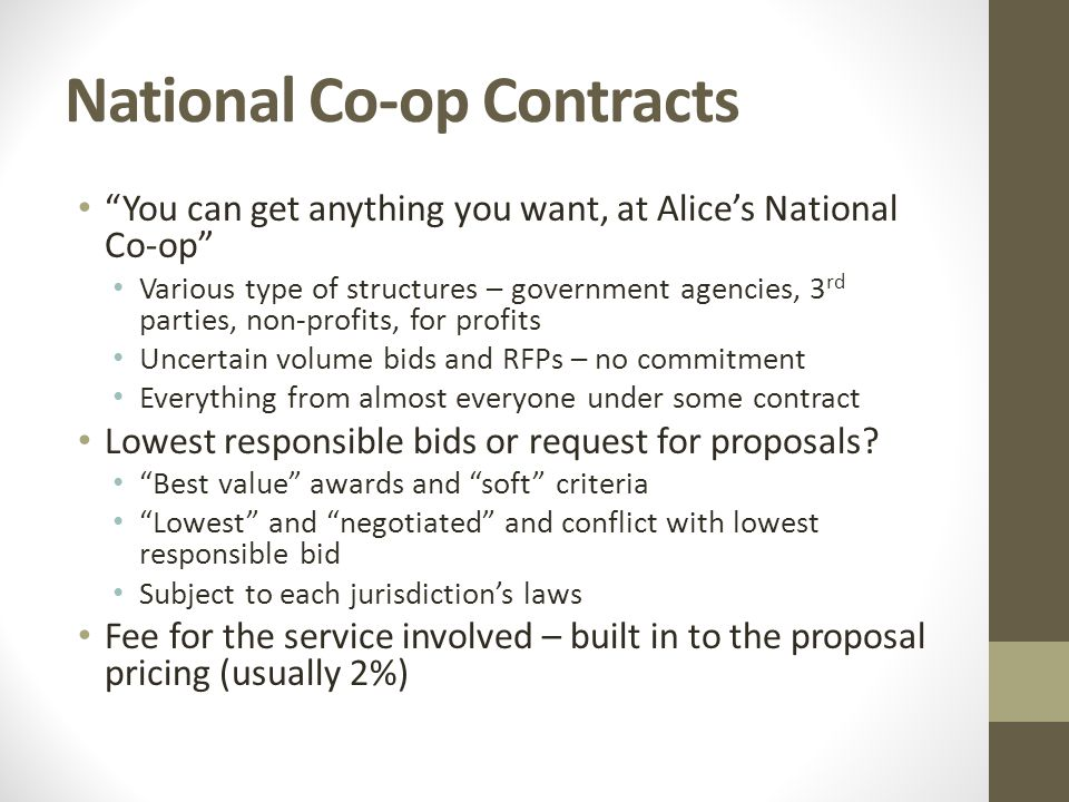 National Co-op Contracts You can get anything you want, at Alices National Co-op Various type of structures – government agencies, 3 rd parties, non-profits, for profits Uncertain volume bids and RFPs – no commitment Everything from almost everyone under some contract Lowest responsible bids or request for proposals.