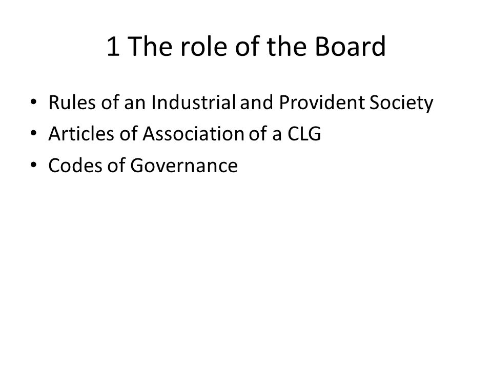 1 The role of the Board Rules of an Industrial and Provident Society Articles of Association of a CLG Codes of Governance