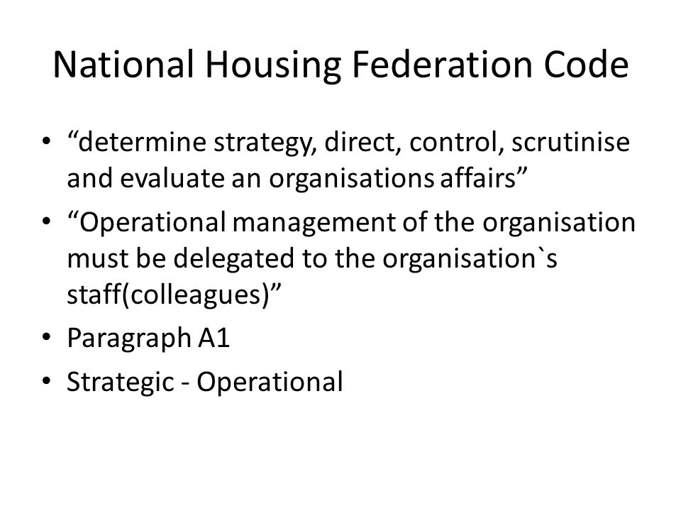 National Housing Federation Code determine strategy, direct, control, scrutinise and evaluate an organisations affairs Operational management of the organisation must be delegated to the organisation`s staff(colleagues) Paragraph A1 Strategic - Operational