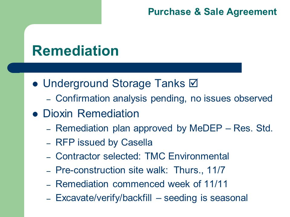 Purchase & Sale Agreement Remediation Underground Storage Tanks – Confirmation analysis pending, no issues observed Dioxin Remediation – Remediation plan approved by MeDEP – Res.