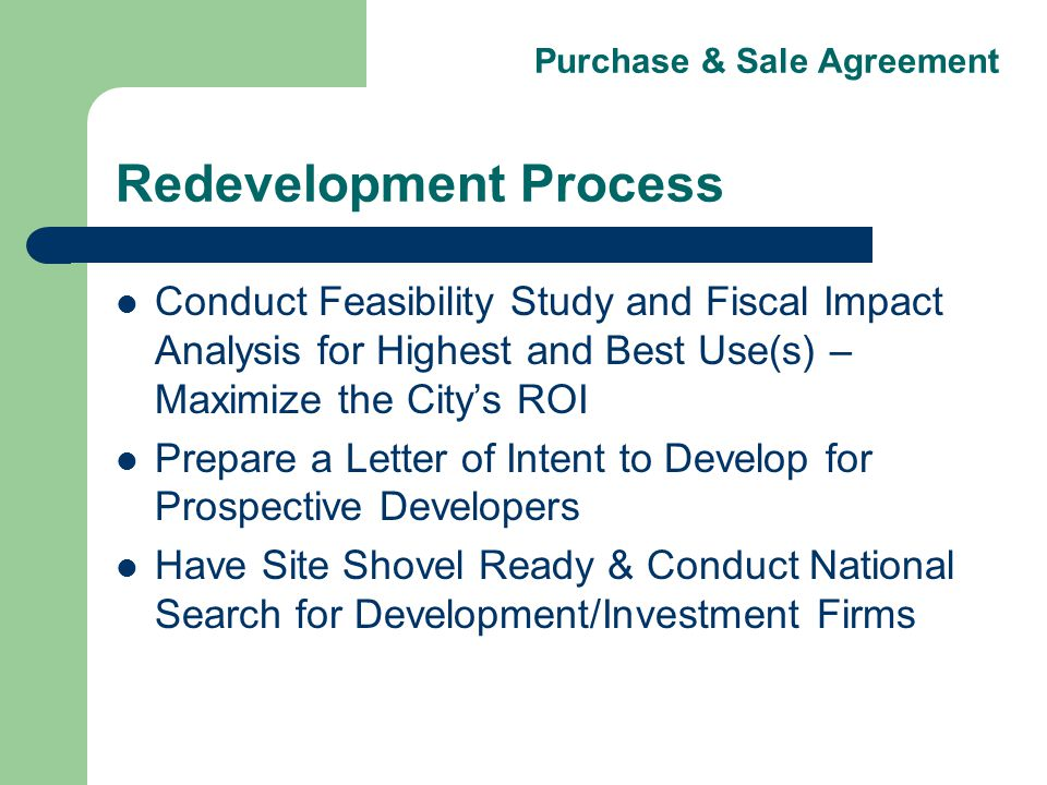 Purchase & Sale Agreement Redevelopment Process Conduct Feasibility Study and Fiscal Impact Analysis for Highest and Best Use(s) – Maximize the Citys ROI Prepare a Letter of Intent to Develop for Prospective Developers Have Site Shovel Ready & Conduct National Search for Development/Investment Firms