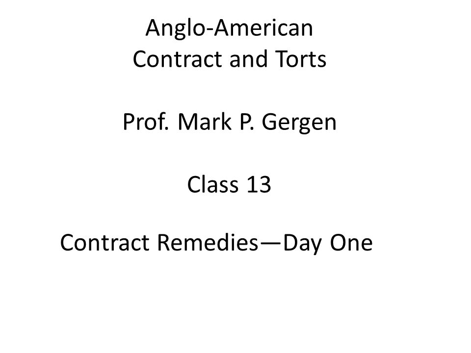 Anglo-American Contract and Torts Prof. Mark P. Gergen Class 13 Contract RemediesDay One