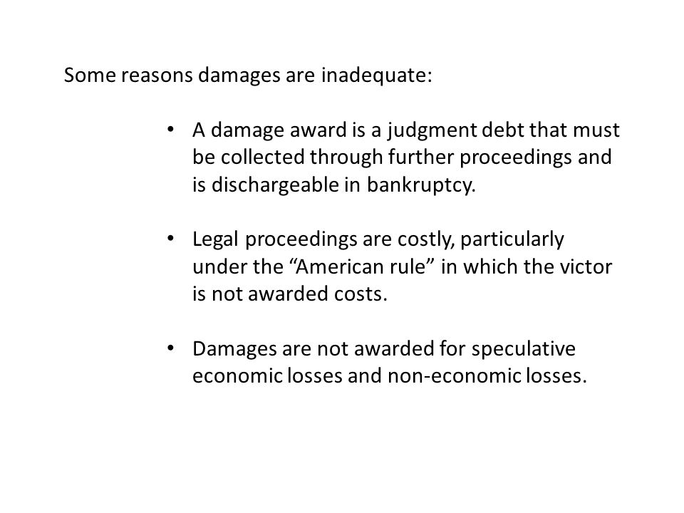 Some reasons damages are inadequate: A damage award is a judgment debt that must be collected through further proceedings and is dischargeable in bankruptcy.