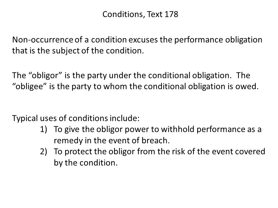 Conditions, Text 178 Non-occurrence of a condition excuses the performance obligation that is the subject of the condition. The obligor is the party u