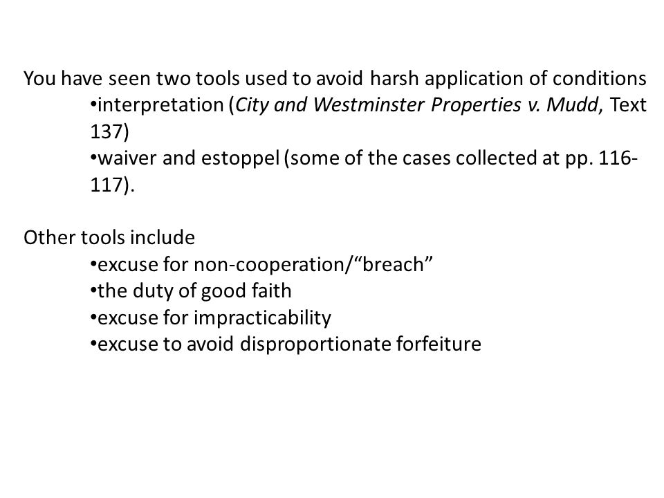 You have seen two tools used to avoid harsh application of conditions interpretation (City and Westminster Properties v.