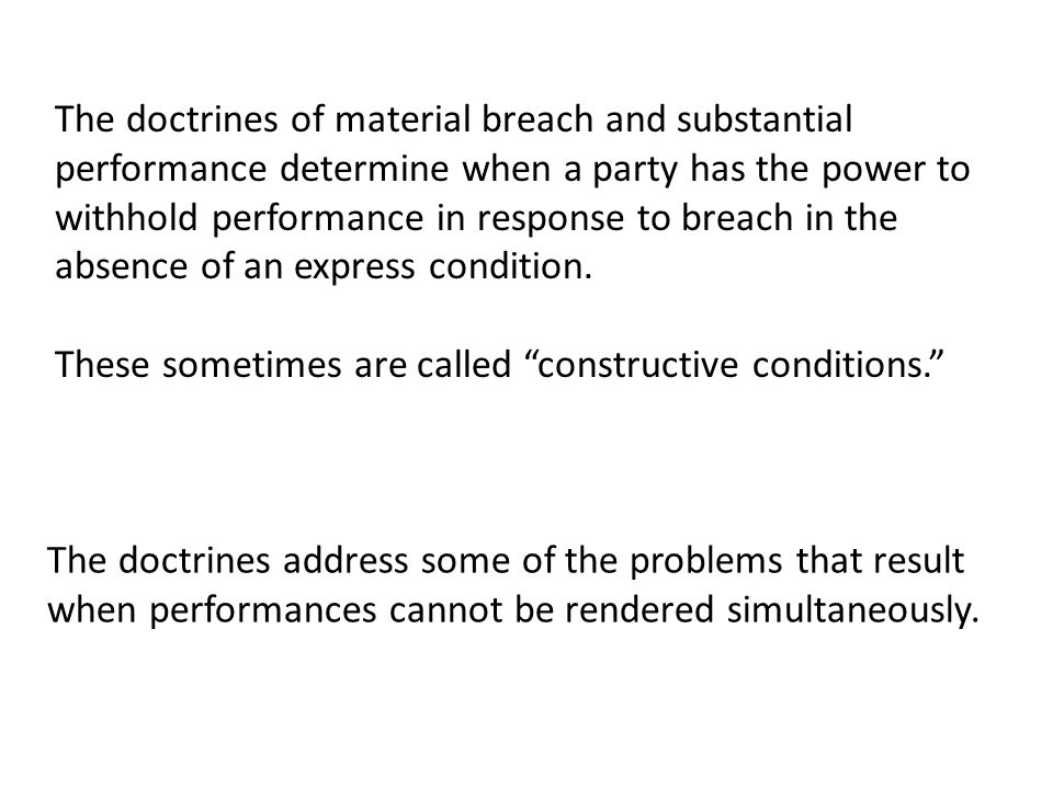 The doctrines of material breach and substantial performance determine when a party has the power to withhold performance in response to breach in the absence of an express condition.