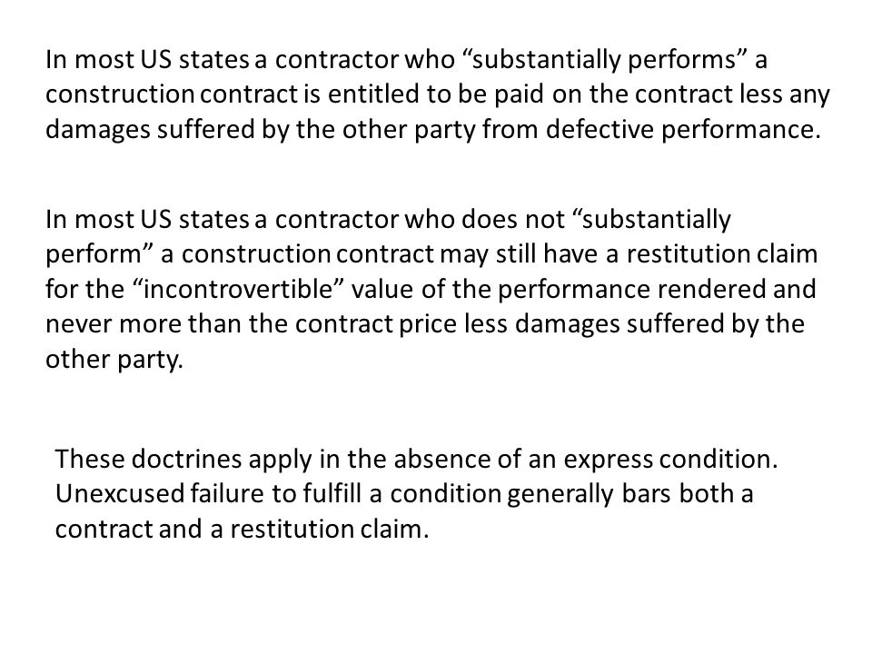 In most US states a contractor who substantially performs a construction contract is entitled to be paid on the contract less any damages suffered by the other party from defective performance.