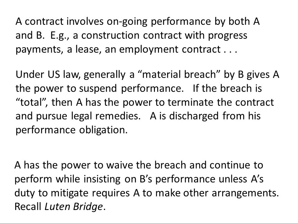 Under US law, generally a material breach by B gives A the power to suspend performance. If the breach is total, then A has the power to terminate the