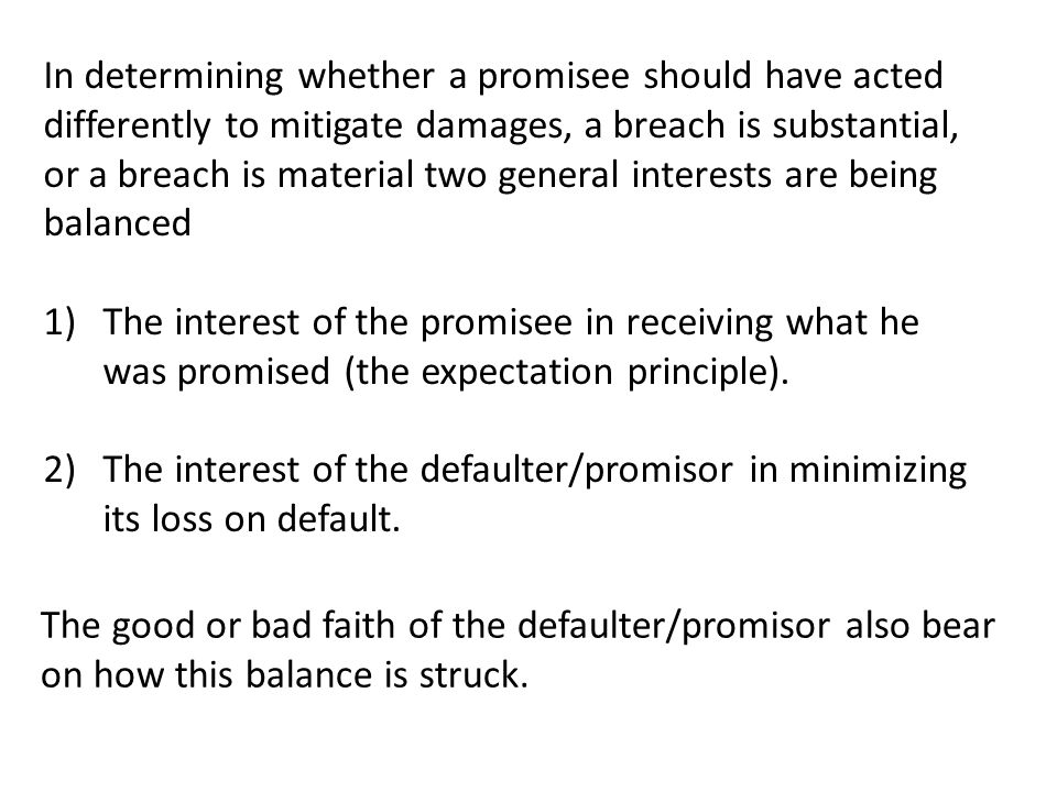 In determining whether a promisee should have acted differently to mitigate damages, a breach is substantial, or a breach is material two general interests are being balanced 1)The interest of the promisee in receiving what he was promised (the expectation principle).