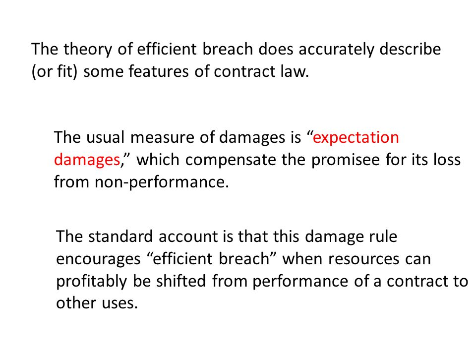 The theory of efficient breach does accurately describe (or fit) some features of contract law. The usual measure of damages is expectation damages, w