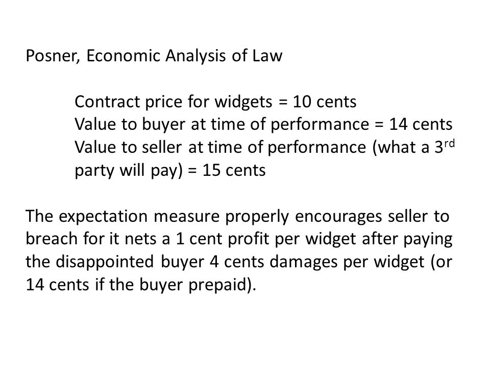 Posner, Economic Analysis of Law Contract price for widgets = 10 cents Value to buyer at time of performance = 14 cents Value to seller at time of per