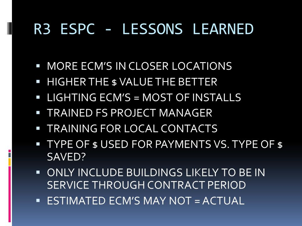 R3 ESPC - LESSONS LEARNED MORE ECMS IN CLOSER LOCATIONS HIGHER THE $ VALUE THE BETTER LIGHTING ECMS = MOST OF INSTALLS TRAINED FS PROJECT MANAGER TRAINING FOR LOCAL CONTACTS TYPE OF $ USED FOR PAYMENTS VS.