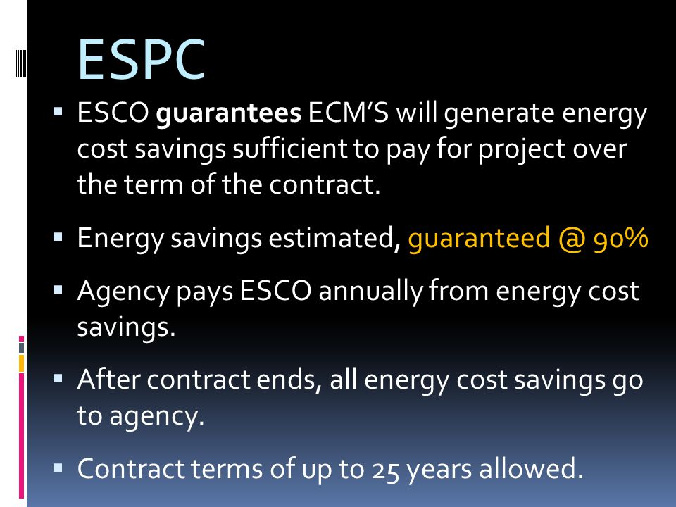 ESPC ESCO guarantees ECMS will generate energy cost savings sufficient to pay for project over the term of the contract.