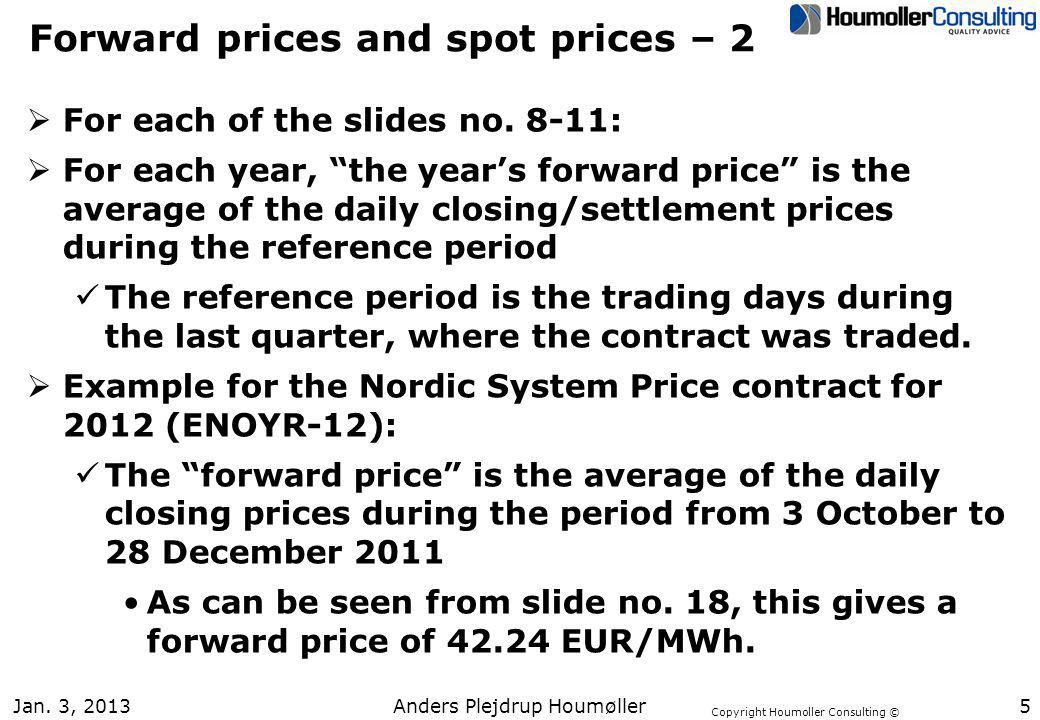 Copyright Houmoller Consulting © Jan. 3, 20135 Forward prices and spot prices – 2 For each of the slides no. 8-11: For each year, the years forward pr