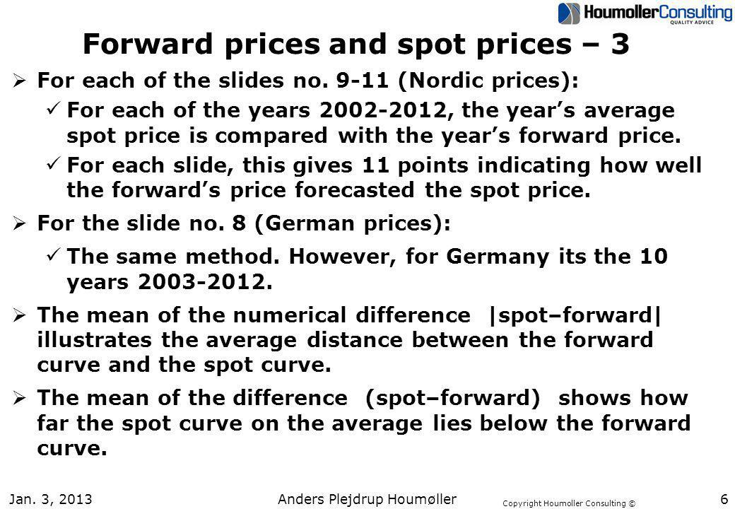Copyright Houmoller Consulting © Jan. 3, 20136 Forward prices and spot prices – 3 For each of the slides no. 9-11 (Nordic prices): For each of the yea