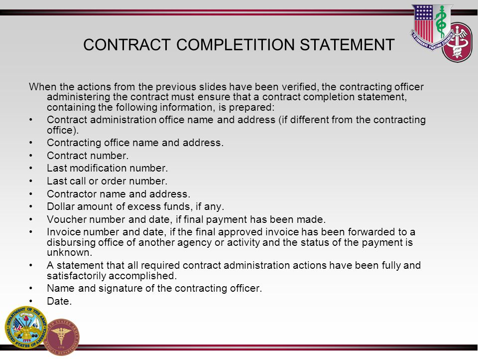 CONTRACT COMPLETITION STATEMENT When the actions from the previous slides have been verified, the contracting officer administering the contract must ensure that a contract completion statement, containing the following information, is prepared: Contract administration office name and address (if different from the contracting office).