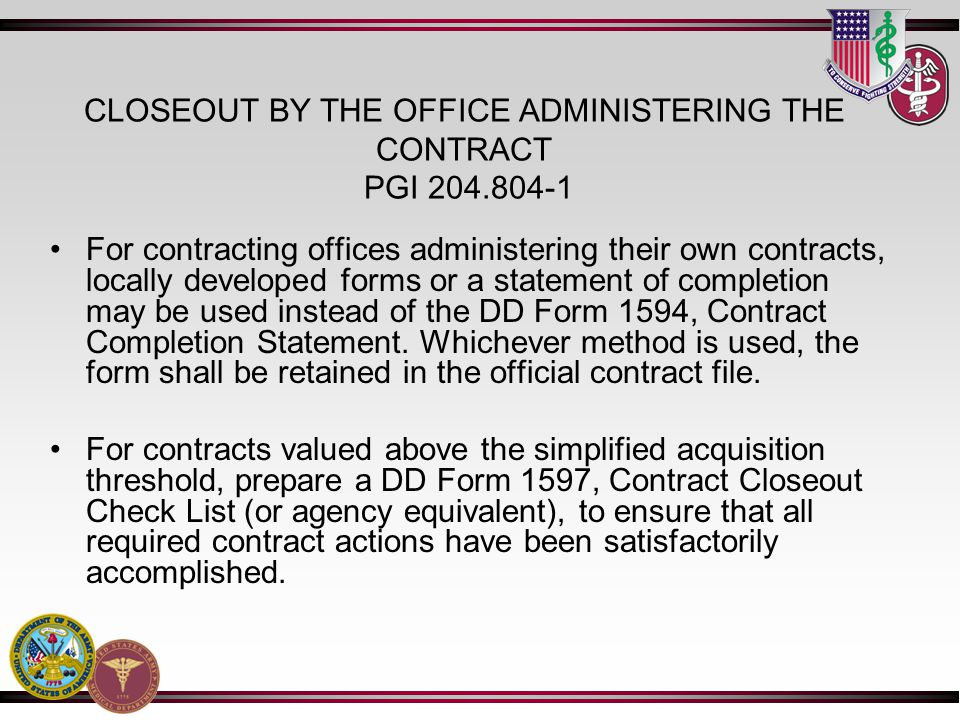 CLOSEOUT BY THE OFFICE ADMINISTERING THE CONTRACT PGI 204.804-1 For contracting offices administering their own contracts, locally developed forms or a statement of completion may be used instead of the DD Form 1594, Contract Completion Statement.