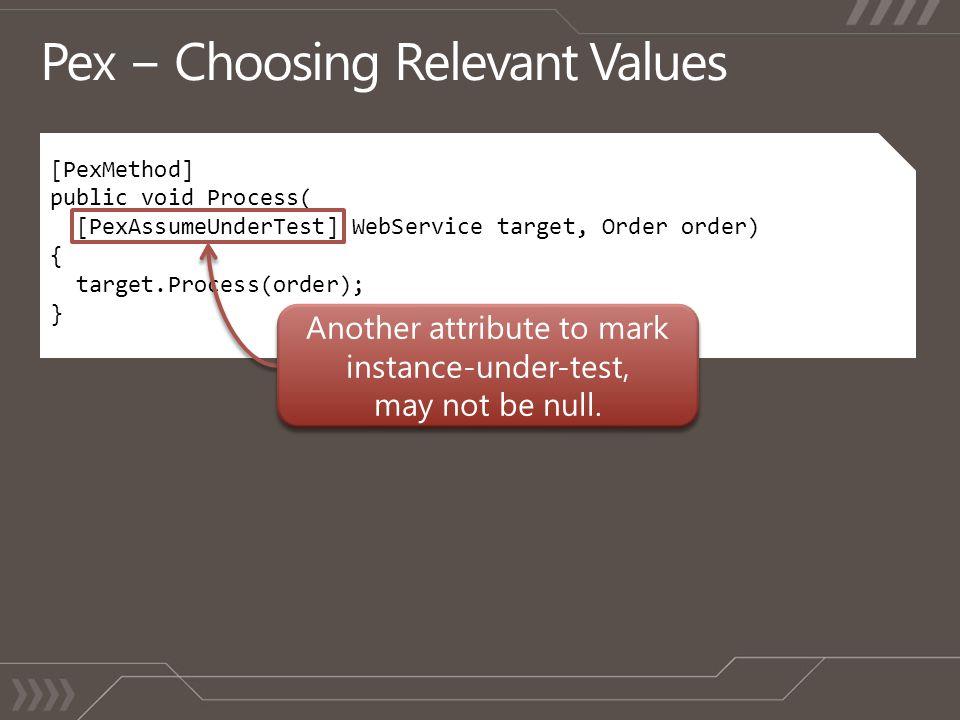 [PexMethod] public void Process( [PexAssumeUnderTest] WebService target, Order order) { target.Process(order); }