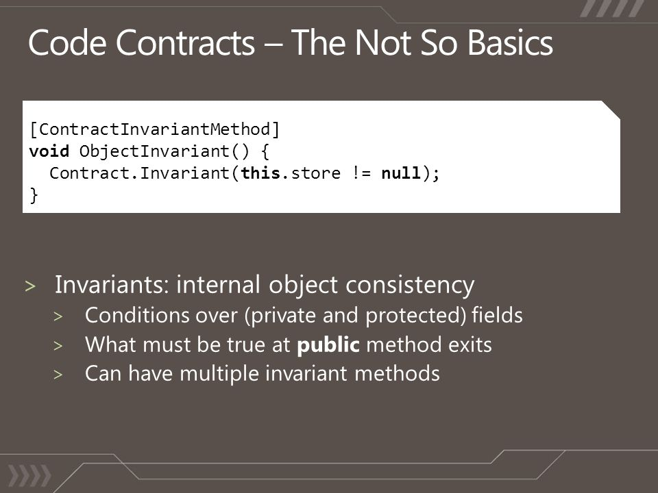 [ContractInvariantMethod] void ObjectInvariant() { Contract.Invariant(this.store != null); }