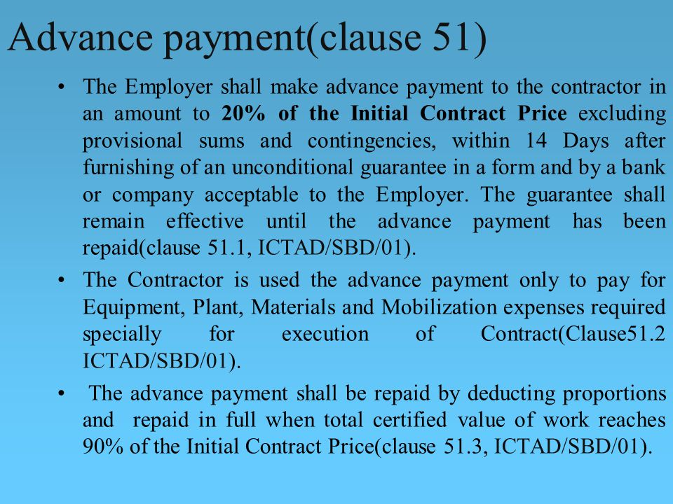 Advance payment(clause 51) The Employer shall make advance payment to the contractor in an amount to 20% of the Initial Contract Price excluding provisional sums and contingencies, within 14 Days after furnishing of an unconditional guarantee in a form and by a bank or company acceptable to the Employer.