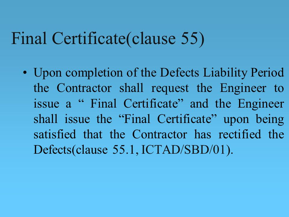 Final Certificate(clause 55) Upon completion of the Defects Liability Period the Contractor shall request the Engineer to issue a Final Certificate and the Engineer shall issue the Final Certificate upon being satisfied that the Contractor has rectified the Defects(clause 55.1, ICTAD/SBD/01).