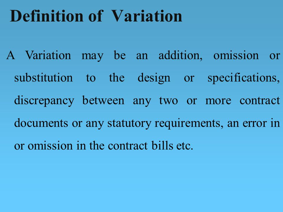 A Variation may be an addition, omission or substitution to the design or specifications, discrepancy between any two or more contract documents or any statutory requirements, an error in or omission in the contract bills etc.