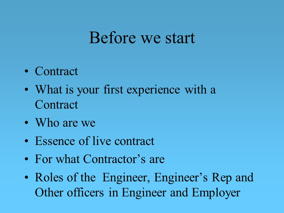 Before we start Contract What is your first experience with a Contract Who are we Essence of live contract For what Contractors are Roles of the Engineer, Engineers Rep and Other officers in Engineer and Employer