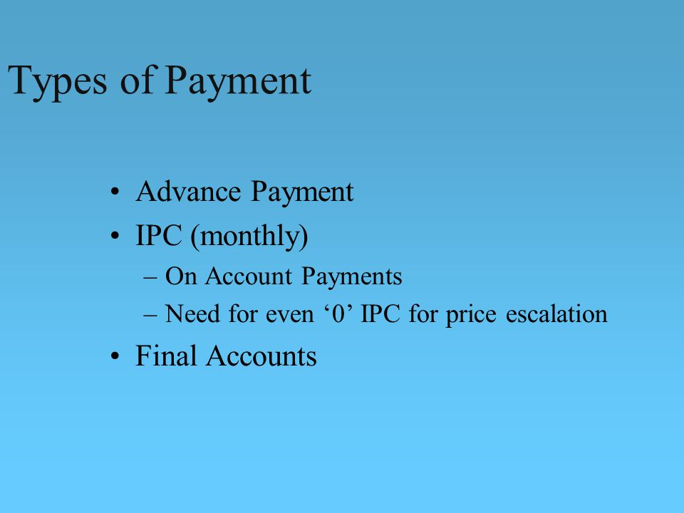 Types of Payment Advance Payment IPC (monthly) –On Account Payments –Need for even 0 IPC for price escalation Final Accounts