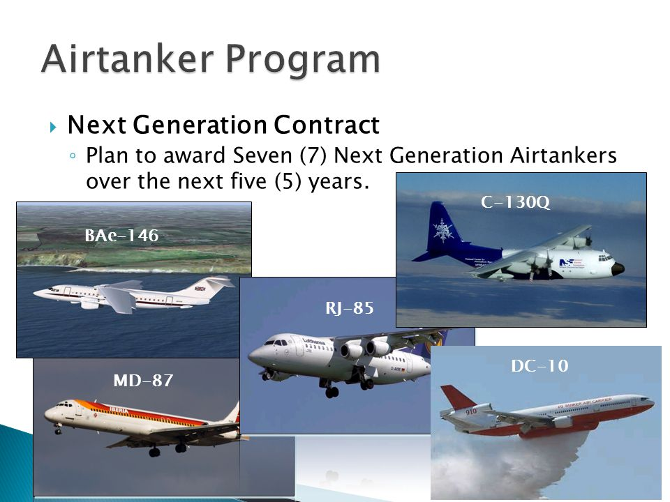Next Generation Contract Plan to award Seven (7) Next Generation Airtankers over the next five (5) years. MD-87 BAe-146 RJ-85 BAe-146 RJ-85 C-130Q DC-