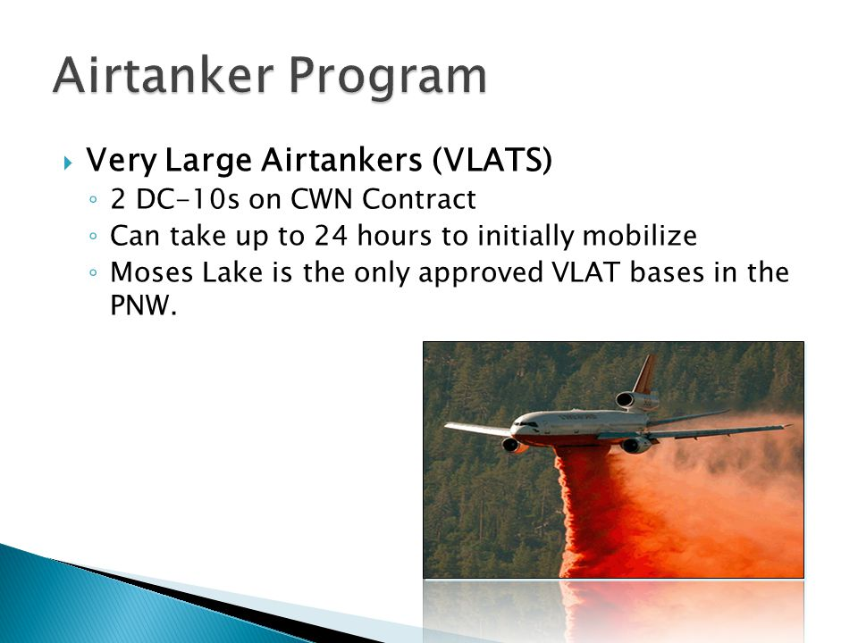 Very Large Airtankers (VLATS) 2 DC-10s on CWN Contract Can take up to 24 hours to initially mobilize Moses Lake is the only approved VLAT bases in the