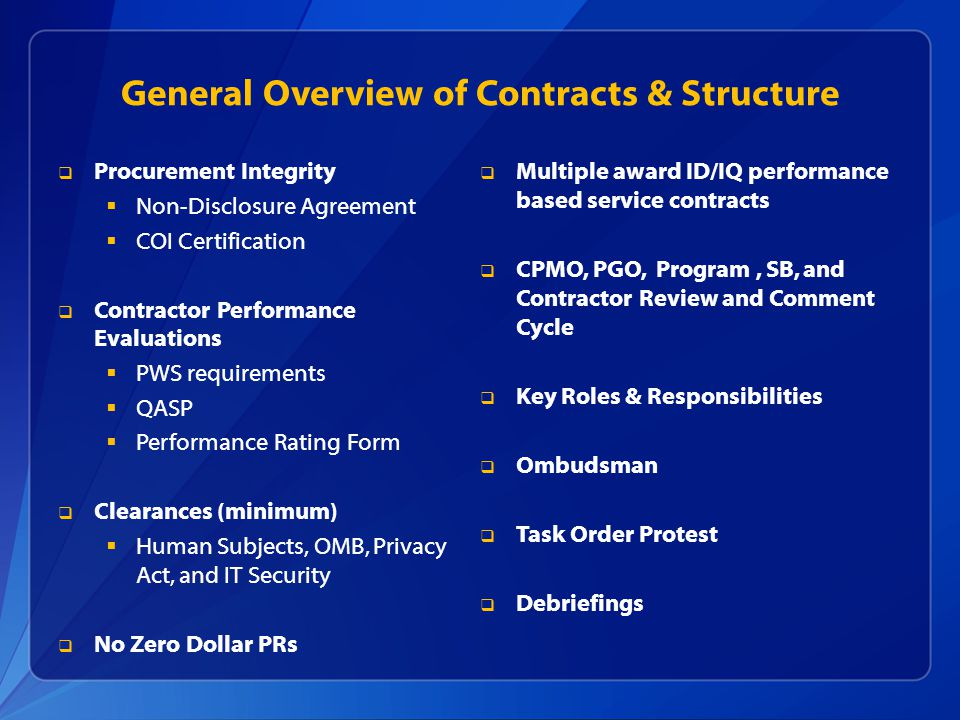 General Overview of Contracts & Structure Procurement Integrity Non-Disclosure Agreement COI Certification Contractor Performance Evaluations PWS requirements QASP Performance Rating Form Clearances (minimum) Human Subjects, OMB, Privacy Act, and IT Security No Zero Dollar PRs Multiple award ID/IQ performance based service contracts CPMO, PGO, Program, SB, and Contractor Review and Comment Cycle Key Roles & Responsibilities Ombudsman Task Order Protest Debriefings