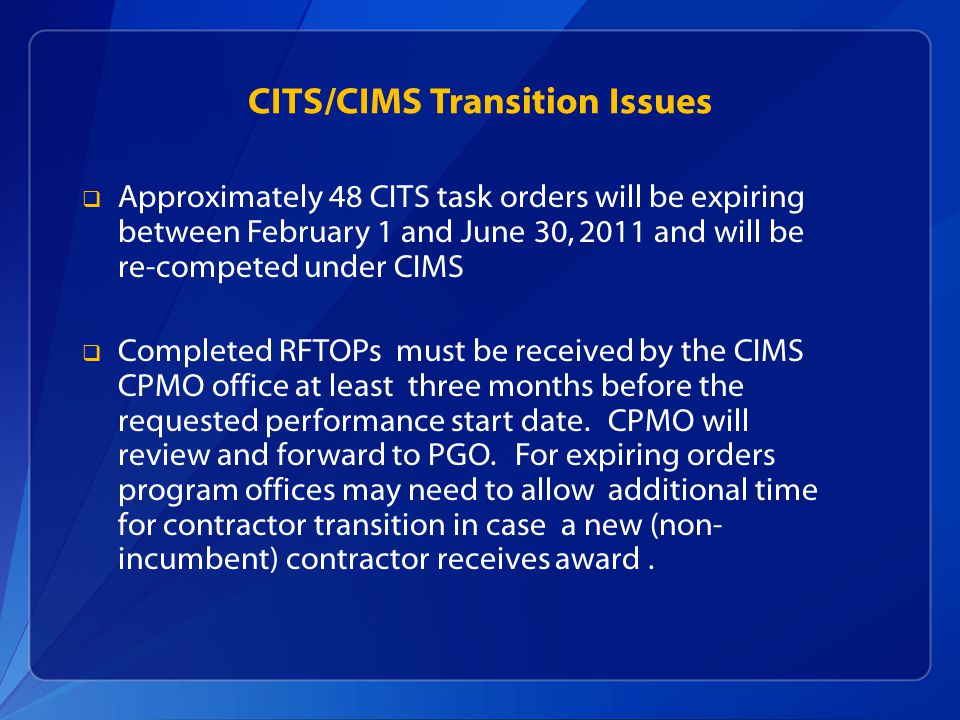 CITS/CIMS Transition Issues Approximately 48 CITS task orders will be expiring between February 1 and June 30, 2011 and will be re-competed under CIMS Completed RFTOPs must be received by the CIMS CPMO office at least three months before the requested performance start date.