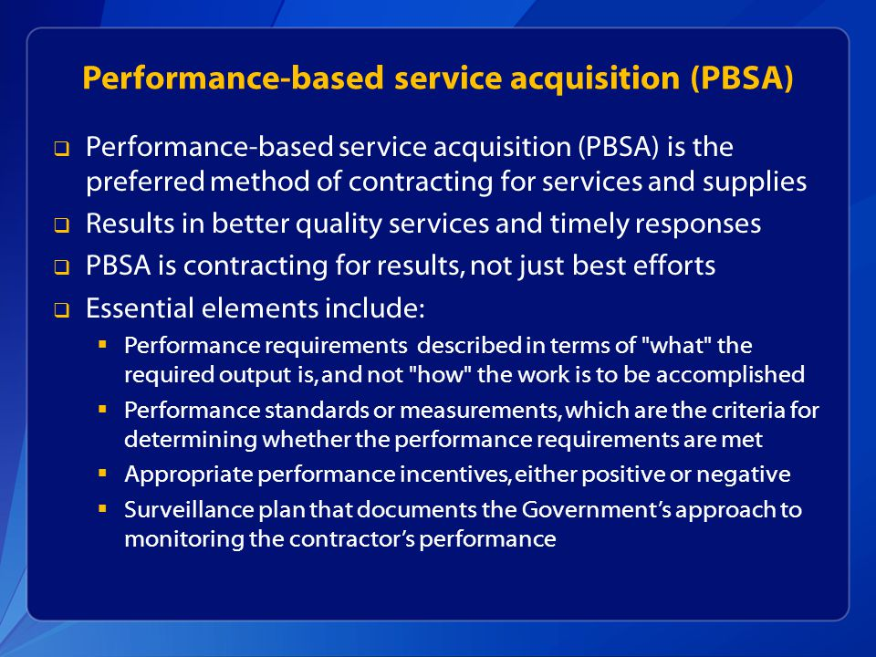 Performance-based service acquisition (PBSA) Performance-based service acquisition (PBSA) is the preferred method of contracting for services and supplies Results in better quality services and timely responses PBSA is contracting for results, not just best efforts Essential elements include: Performance requirements described in terms of what the required output is, and not how the work is to be accomplished Performance standards or measurements, which are the criteria for determining whether the performance requirements are met Appropriate performance incentives, either positive or negative Surveillance plan that documents the Governments approach to monitoring the contractors performance