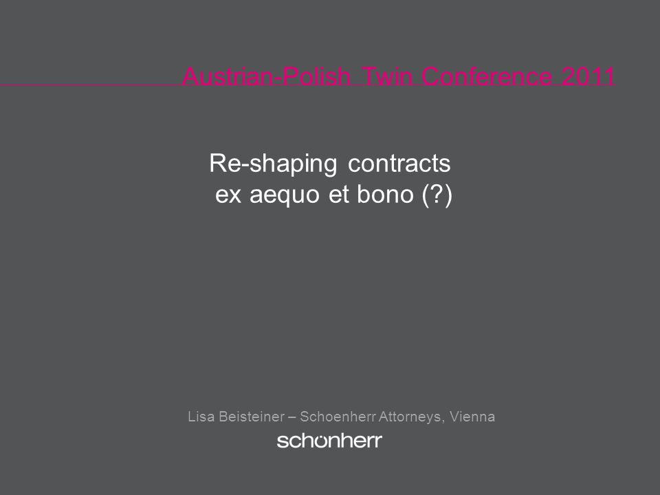 Austrian-Polish Twin Conference 2011 Lisa Beisteiner – Schoenherr Attorneys, Vienna Re-shaping contracts ex aequo et bono ( )