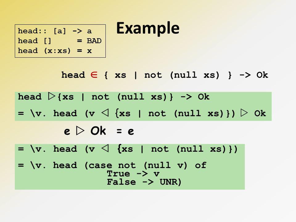 Example head { xs | not (null xs) } -> Ok = \v. head (v { xs | not (null xs)}) Ok e Ok = e = \v.