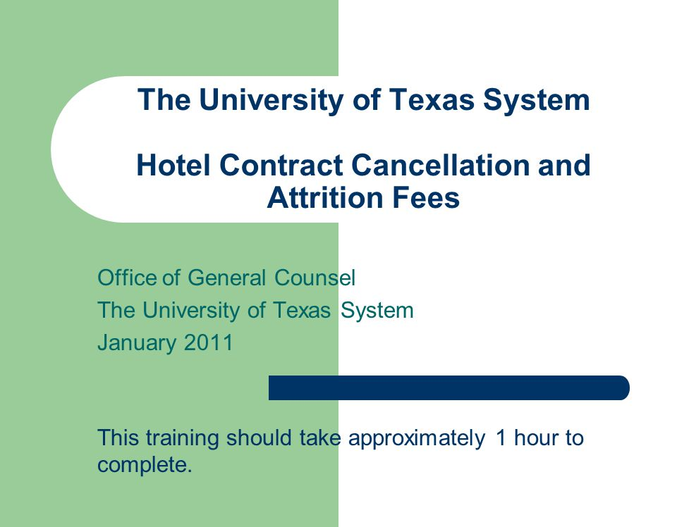 The University of Texas System Hotel Contract Cancellation and Attrition Fees Office of General Counsel The University of Texas System January 2011 This training should take approximately 1 hour to complete.