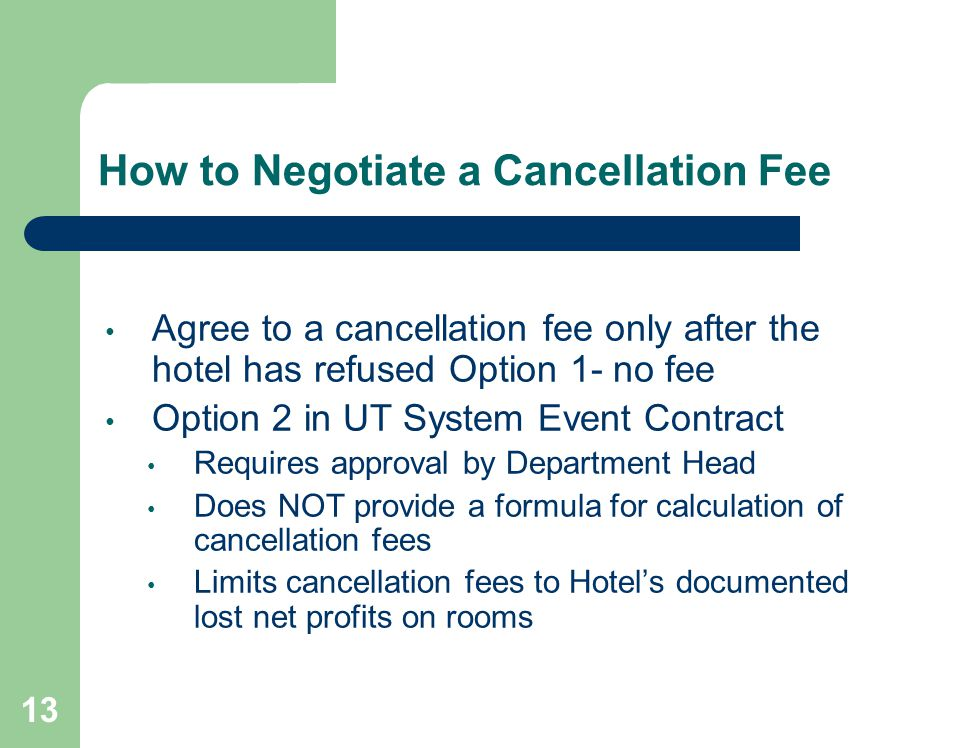 13 How to Negotiate a Cancellation Fee Agree to a cancellation fee only after the hotel has refused Option 1- no fee Option 2 in UT System Event Contract Requires approval by Department Head Does NOT provide a formula for calculation of cancellation fees Limits cancellation fees to Hotels documented lost net profits on rooms