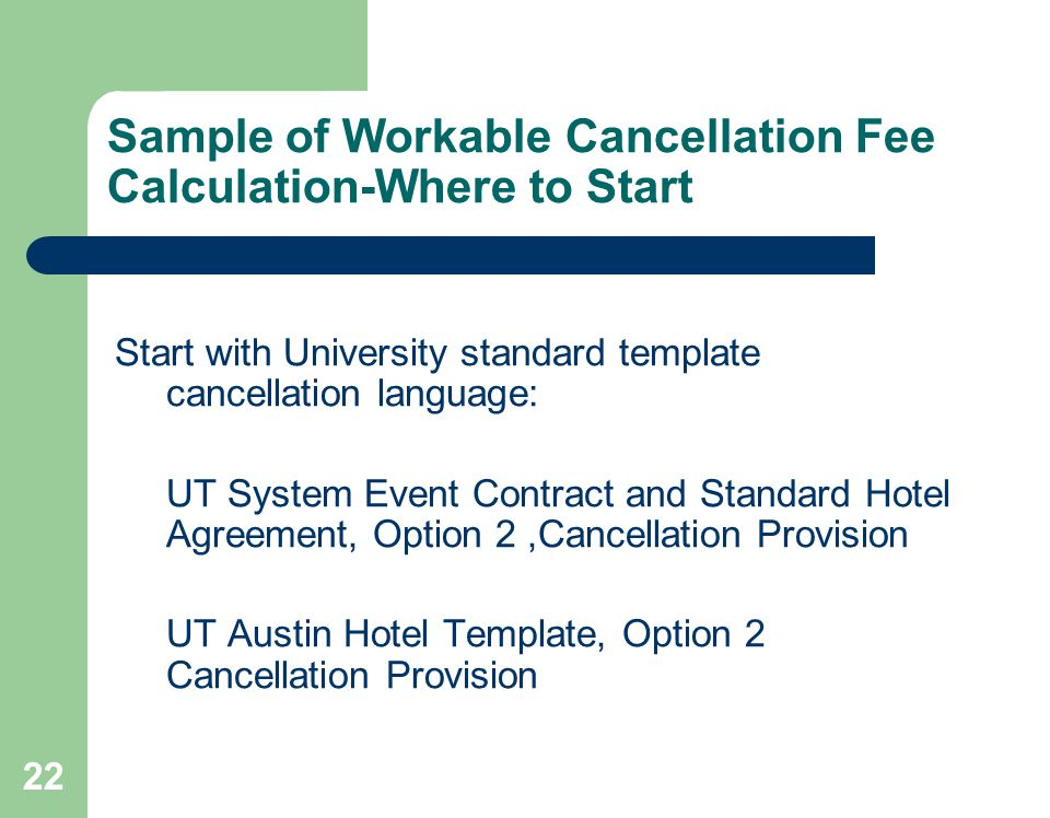 22 Sample of Workable Cancellation Fee Calculation-Where to Start Start with University standard template cancellation language: UT System Event Contract and Standard Hotel Agreement, Option 2,Cancellation Provision UT Austin Hotel Template, Option 2 Cancellation Provision