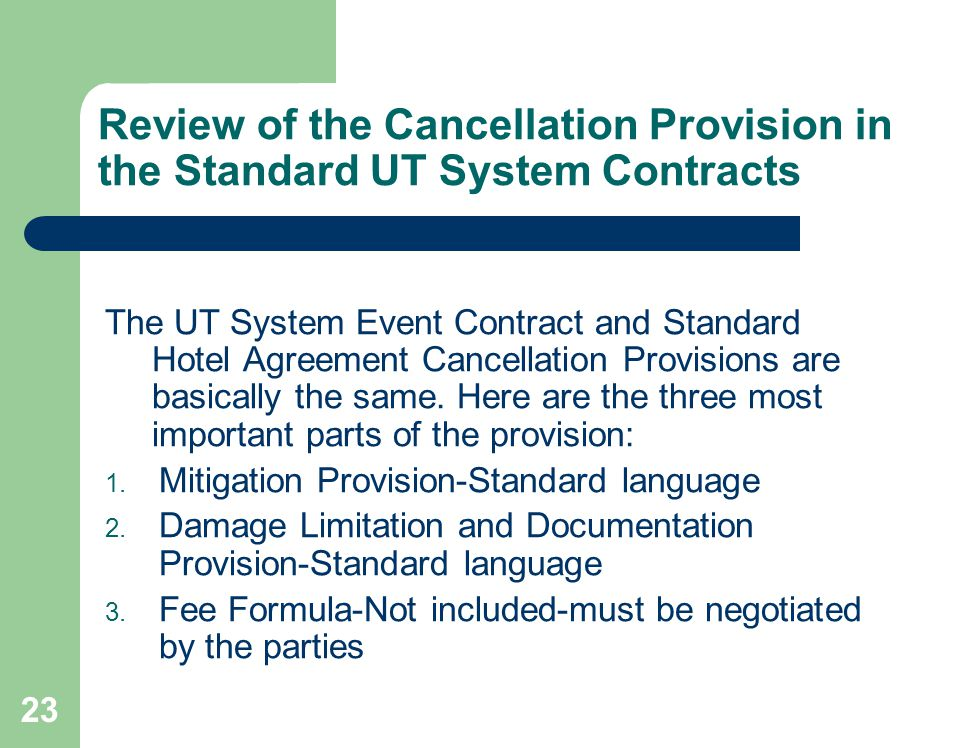 23 Review of the Cancellation Provision in the Standard UT System Contracts The UT System Event Contract and Standard Hotel Agreement Cancellation Provisions are basically the same.