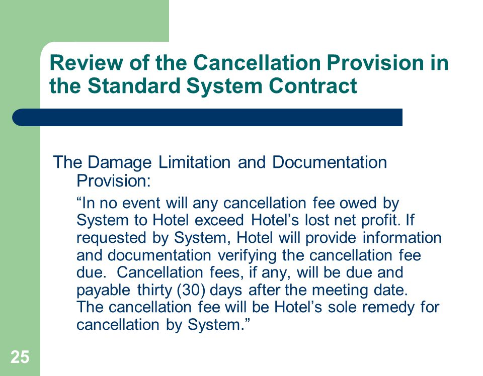 25 Review of the Cancellation Provision in the Standard System Contract The Damage Limitation and Documentation Provision: In no event will any cancellation fee owed by System to Hotel exceed Hotels lost net profit.