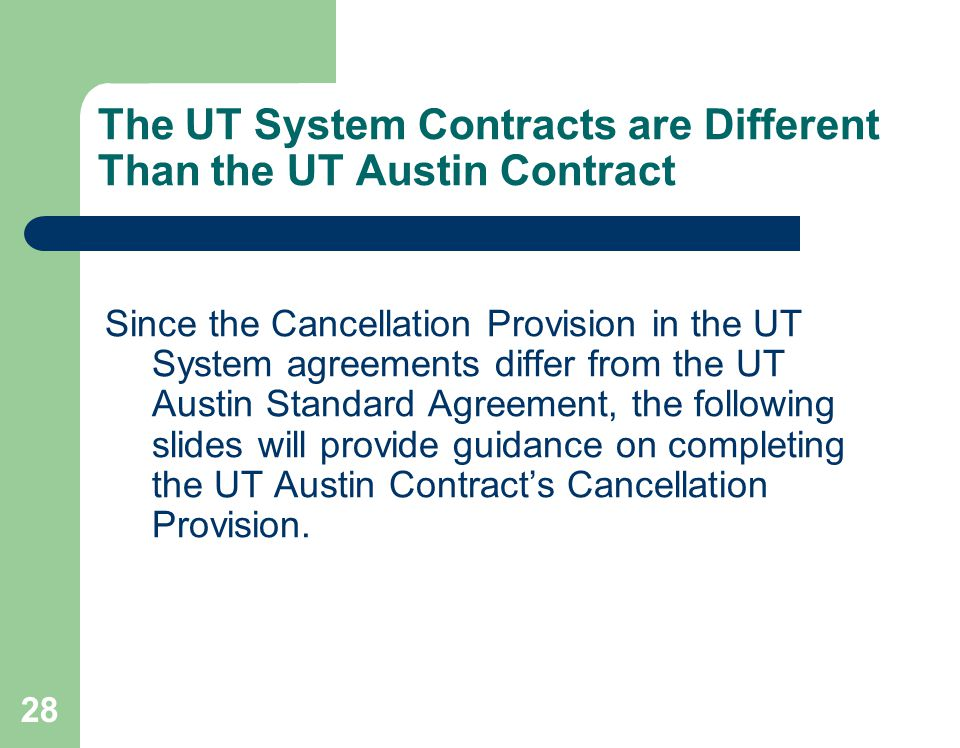 28 The UT System Contracts are Different Than the UT Austin Contract Since the Cancellation Provision in the UT System agreements differ from the UT Austin Standard Agreement, the following slides will provide guidance on completing the UT Austin Contracts Cancellation Provision.