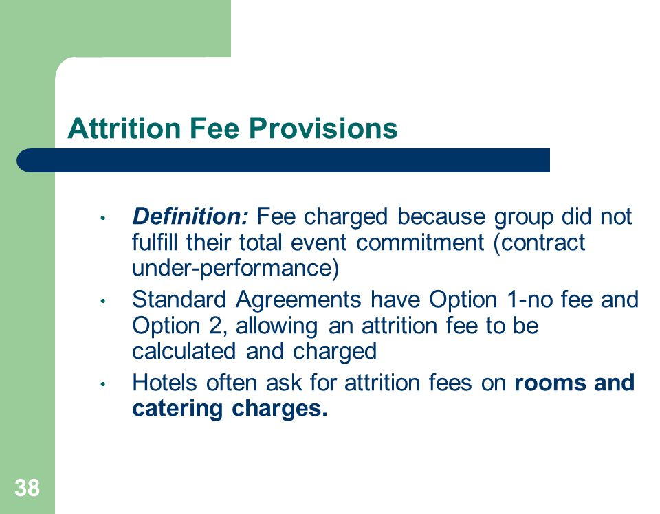 38 Attrition Fee Provisions Definition: Fee charged because group did not fulfill their total event commitment (contract under-performance) Standard Agreements have Option 1-no fee and Option 2, allowing an attrition fee to be calculated and charged Hotels often ask for attrition fees on rooms and catering charges.