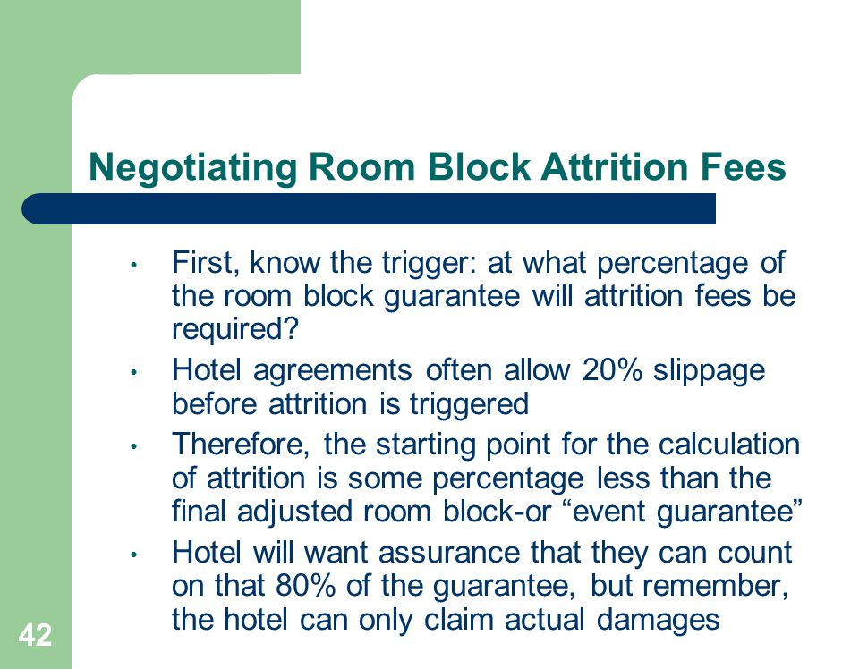 42 Negotiating Room Block Attrition Fees First, know the trigger: at what percentage of the room block guarantee will attrition fees be required.