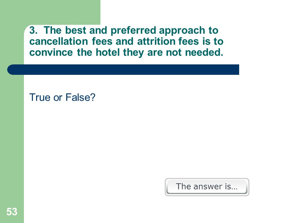 53 3. The best and preferred approach to cancellation fees and attrition fees is to convince the hotel they are not needed. True or False? The answer