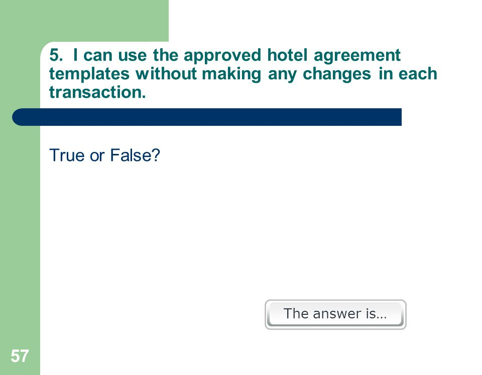 57 5. I can use the approved hotel agreement templates without making any changes in each transaction. True or False? The answer is…