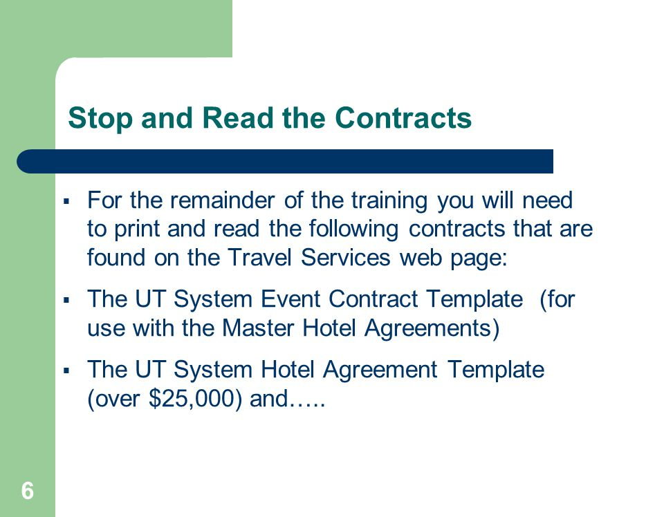 6 Stop and Read the Contracts For the remainder of the training you will need to print and read the following contracts that are found on the Travel Services web page: The UT System Event Contract Template (for use with the Master Hotel Agreements) The UT System Hotel Agreement Template (over $25,000) and…..