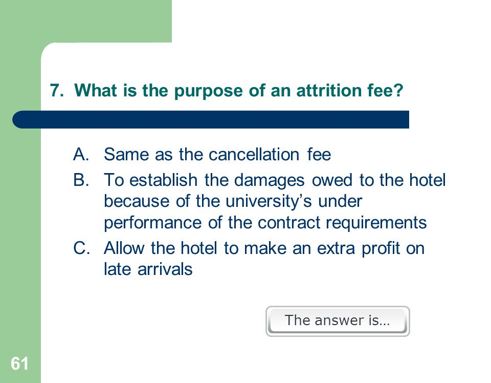 61 7. What is the purpose of an attrition fee.