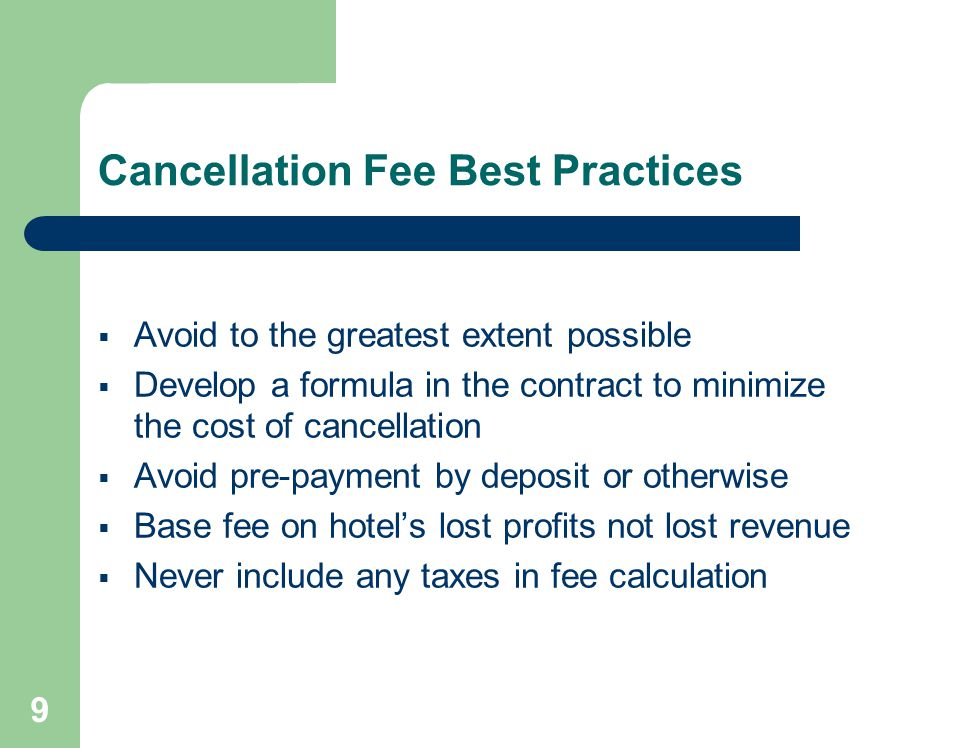 9 Cancellation Fee Best Practices Avoid to the greatest extent possible Develop a formula in the contract to minimize the cost of cancellation Avoid pre-payment by deposit or otherwise Base fee on hotels lost profits not lost revenue Never include any taxes in fee calculation