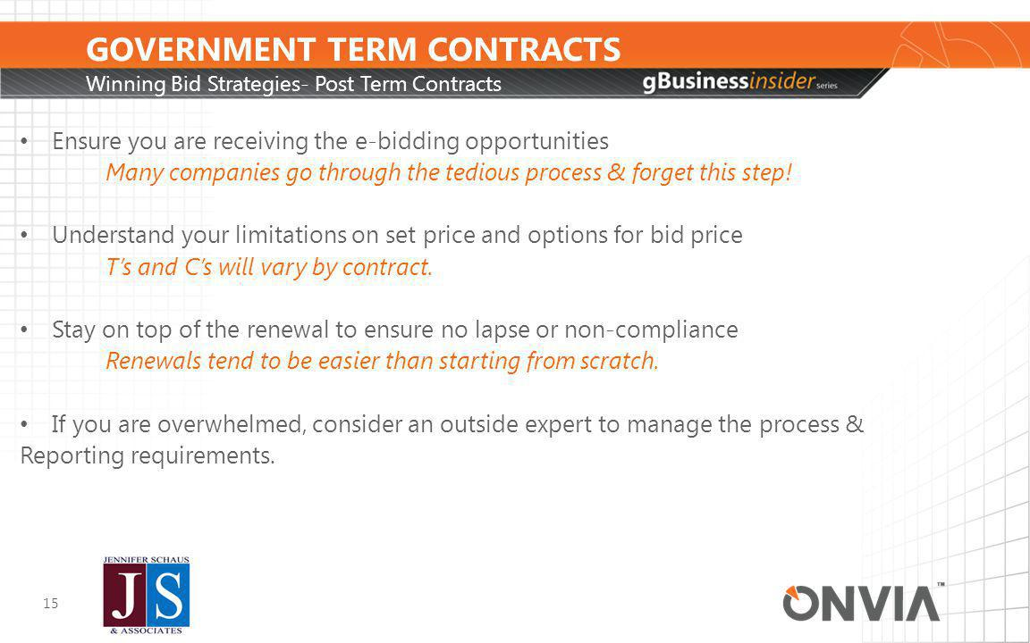 GOVERNMENT TERM CONTRACTS Winning Bid Strategies- Post Term Contracts 15 Ensure you are receiving the e-bidding opportunities Many companies go through the tedious process & forget this step.