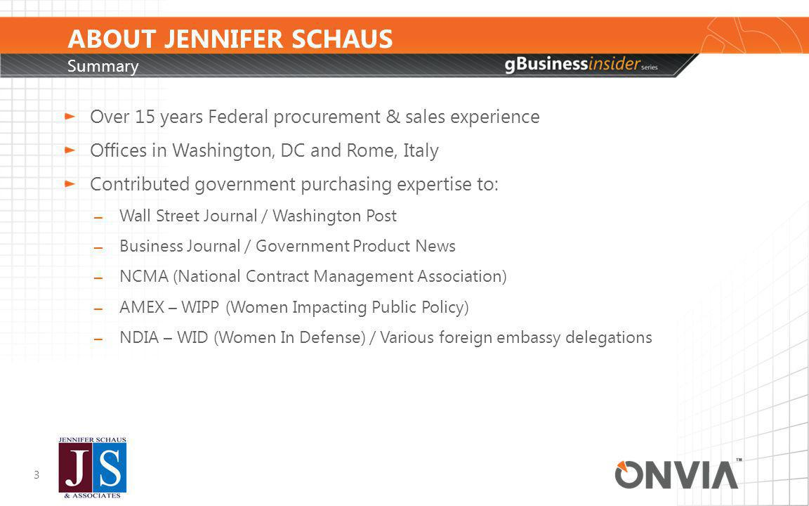 ABOUT JENNIFER SCHAUS Background- Federal Sales & Business Development 4 Washington, DC & Rome, Italy Small, Mid, Large, Fortune 500 Clients Product & Services – Domestic & International Clients GSA Schedules B2G Sales / Marketing – FED, STATE & LOCAL Related Services: 8a, Proposal Writing, Lobbying, etc.